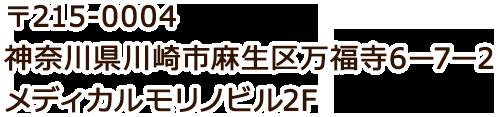 〒215-0004 神奈川県川崎市麻生区万福寺6-7-2 メディカルモリノビル2F